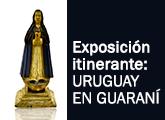 Exposición itinerante: URUGUAY EN GUARANÍ